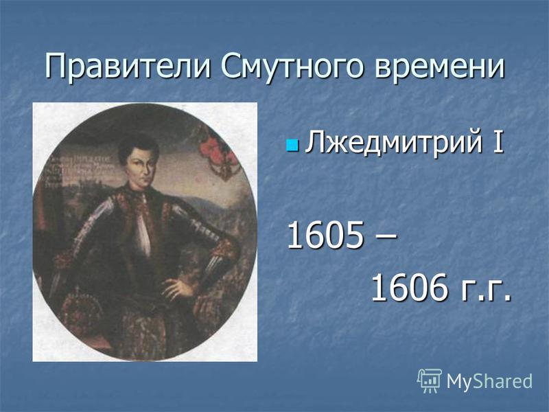 Правители Смутного времени Лжедмитрий I Лжедмитрий I 1605 – 1606 г.г. 1606 г.г.