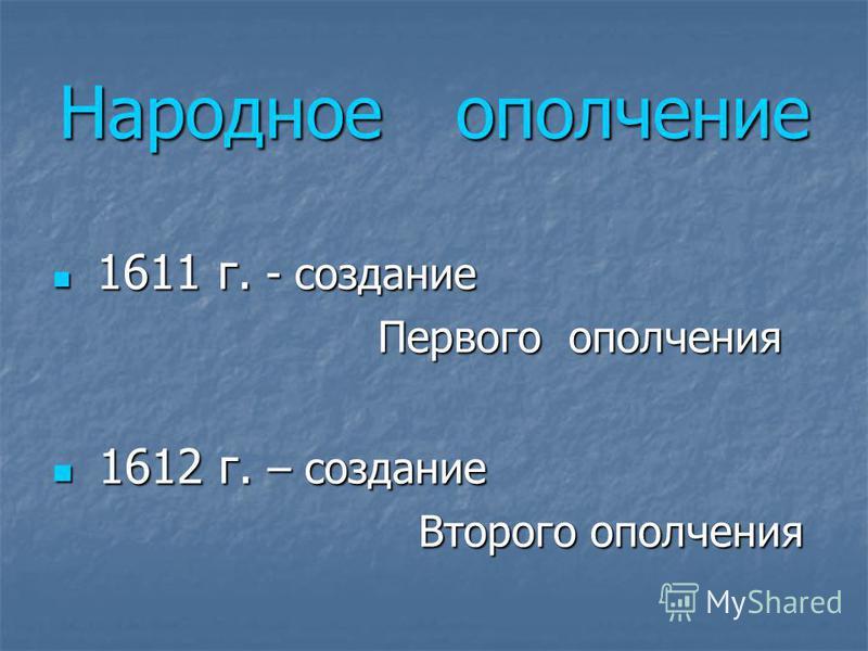 Народное ополчение 1 1611 г. - создание Первого ополчения 612 г. – создание Второго ополчения