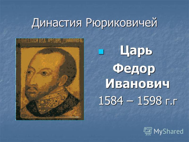 Династия Рюриковичей Царь Царь Федор Иванович Федор Иванович 1584 – 1598 г.г