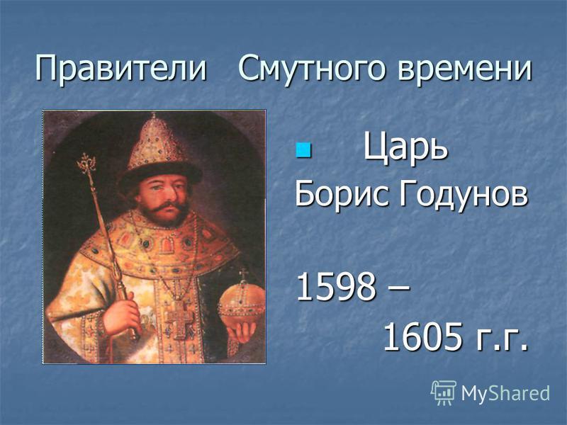 Правители Смутного времени Ц Царь Борис Годунов 1598 – 1605 г.г.