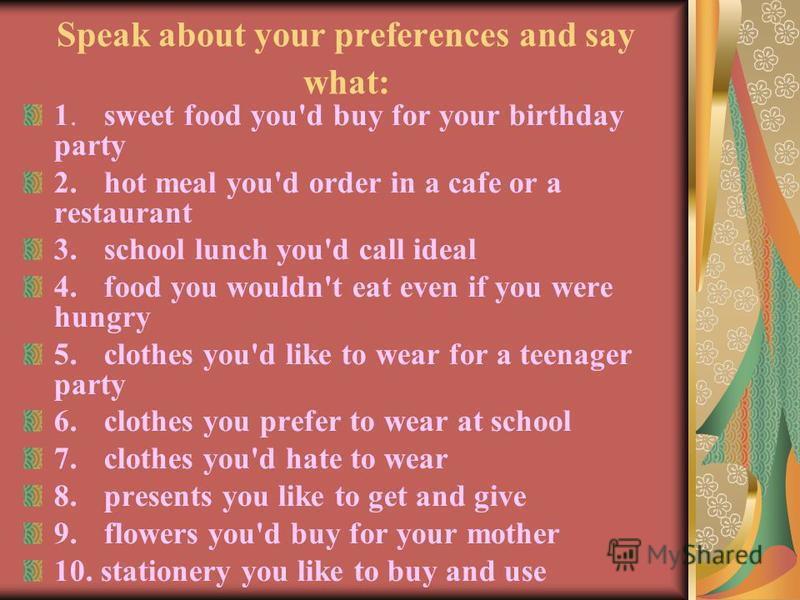 Speak about your preferences and say what: 1.sweet food you'd buy for your birthday party 2.hot meal you'd order in a cafe or a restaurant 3.school lunch you'd call ideal 4.food you wouldn't eat even if you were hungry 5.clothes you'd like to wear fo