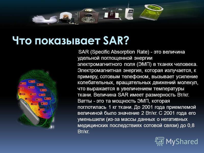 Что показывает SAR? SAR (Specific Absorption Rate) - это величина удельной поглощенной энергии электромагнитного поля (ЭМП) в тканях человека. Электромагнитная энергия, которая излучается, к примеру, сотовым телефоном, вызывает усиление колебательных