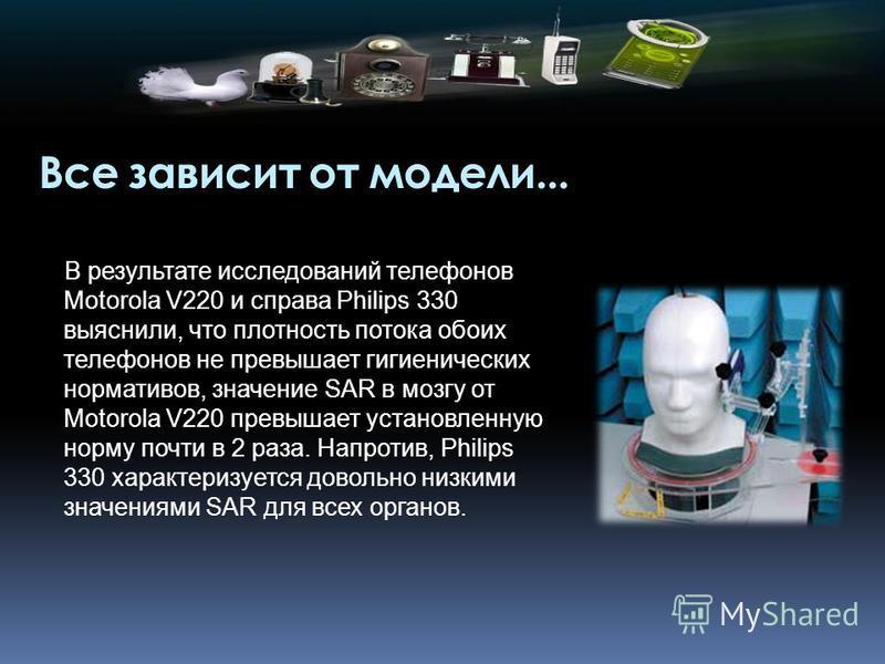 Все зависит от модели... В результате исследований телефонов Motorola V220 и справа Philips 330 выяснили, что плотность потока обоих телефонов не превышает гигиенических нормативов, значение SAR в мозгу от Motorola V220 превышает установленную норму