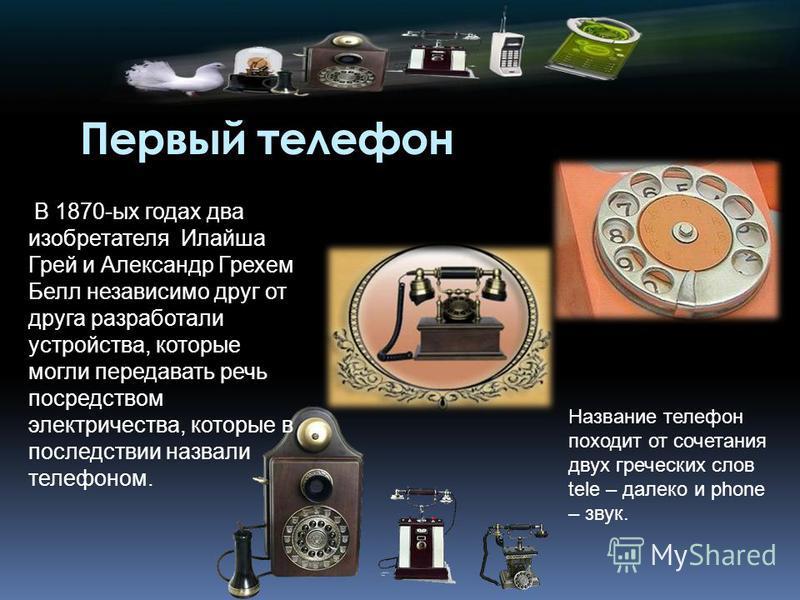 Первый телефон В 1870-ых годах два изобретателя Илайша Грей и Александр Грехем Белл независимо друг от друга разработали устройства, которые могли передавать речь посредством электричества, которые в последствии назвали телефоном. Название телефон по