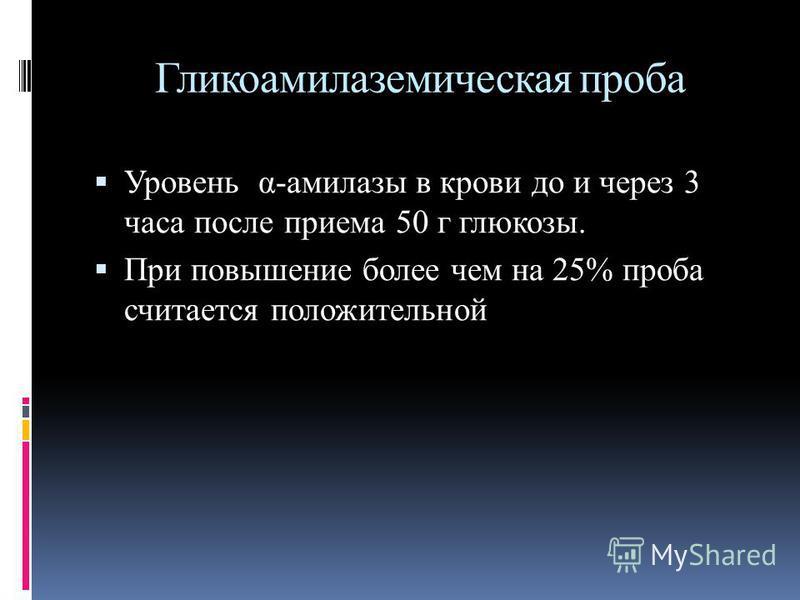 Гликоамилаземическая проба Уровень α-амилазы в крови до и через 3 часа после приема 50 г глюкозы. При повышение более чем на 25% проба считается положительной