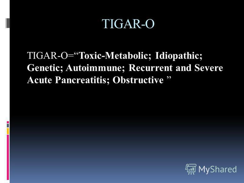 TIGAR-O TIGAR-O=Toxic-Metabolic; Idiopathic; Genetic; Autoimmune; Recurrent and Severe Acute Pancreatitis; Obstructive