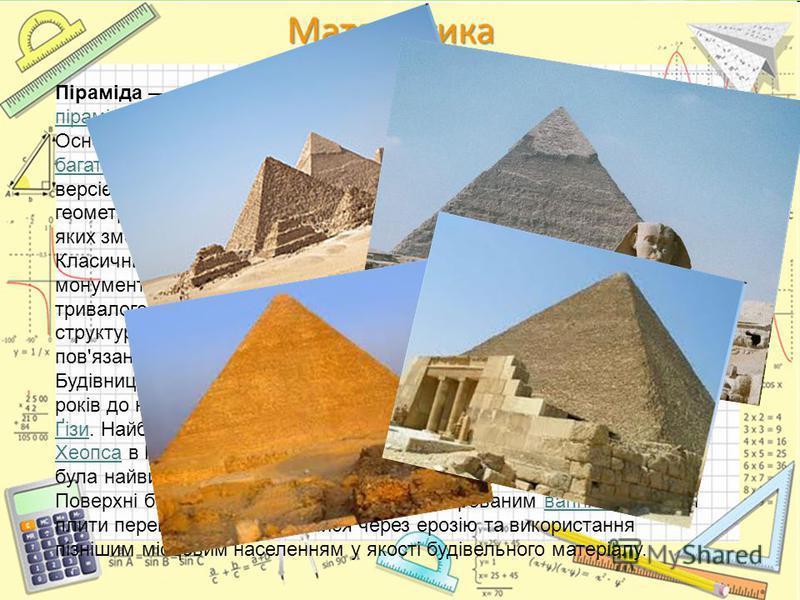 Піраміда споруда у формі зазвичай правильної геометричної піраміди, у якої бічні сторони трикутні та сходяться в одній точці. Основа може бути трикутною, чотирикутною або у формі багатокутника з будь-яким числом вершин, хоча найпоширенішою версією є