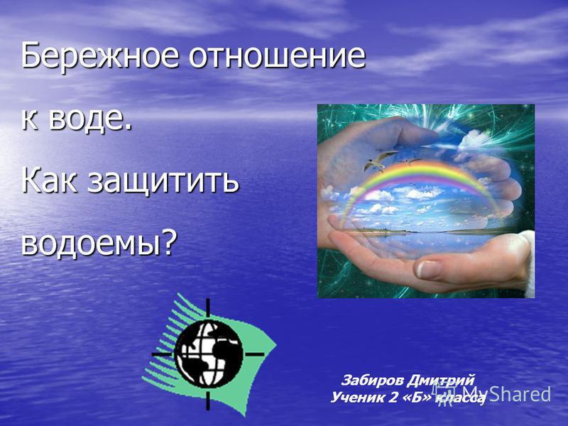 Бережное отношение к воде. Как защитить водоемы? Забиров Дмитрий Ученик 2 «Б» класса