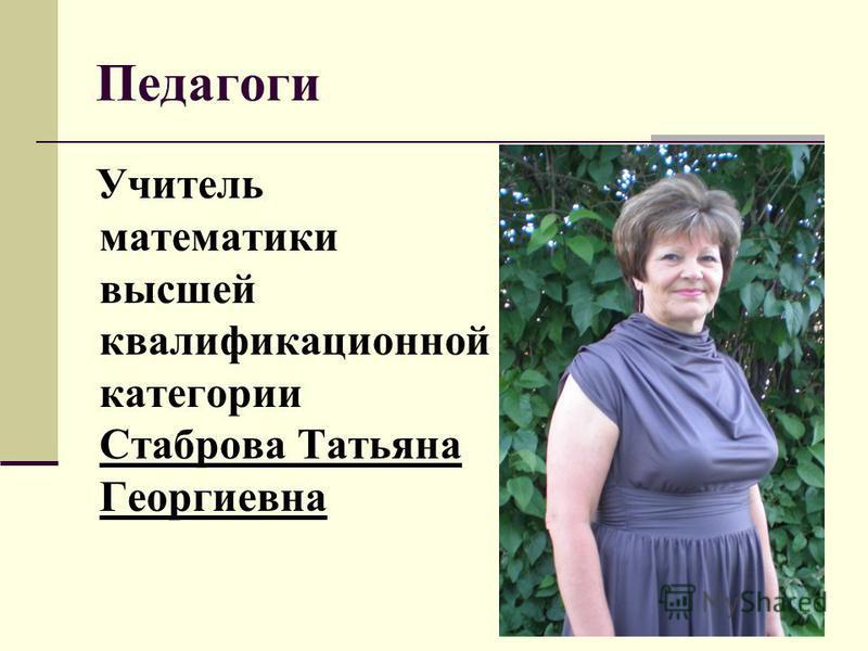 Педагоги Учитель математики высшей квалификационной категории Стаброва Татьяна Георгиевна