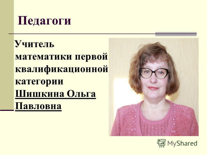 Педагоги Учитель математики первой квалификационной категории Шишкина Ольга Павловна