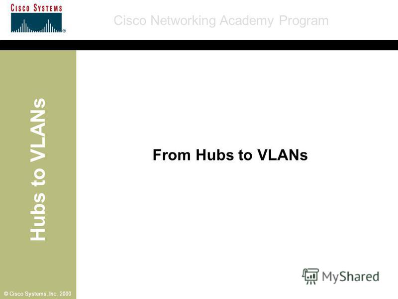 Hubs to VLANs Cisco Networking Academy Program © Cisco Systems, Inc. 2000 From Hubs to VLANs