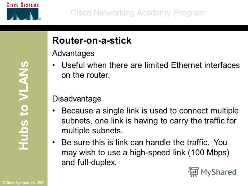 Hubs to VLANs Cisco Networking Academy Program © Cisco Systems, Inc. 2000 Router-on-a-stick Advantages Useful when there are limited Ethernet interfaces on the router. Disadvantage Because a single link is used to connect multiple subnets, one link i