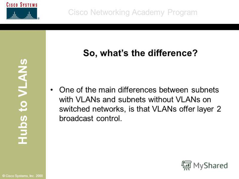 Hubs to VLANs Cisco Networking Academy Program © Cisco Systems, Inc. 2000 So, whats the difference? One of the main differences between subnets with VLANs and subnets without VLANs on switched networks, is that VLANs offer layer 2 broadcast control.