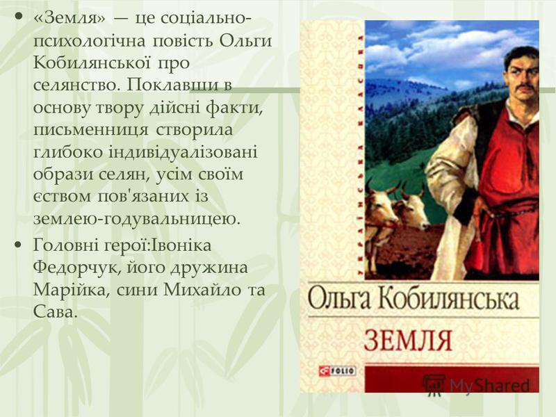 « Земля» це соціально- психологічна повість Ольги Кобилянської про селянство. Поклавши в основу твору дійсні факти, письменниця створила глибоко індивідуалізовані образи селян, усім своїм єством пов'язаних із землею-годувальницею. Головні герої:Івоні