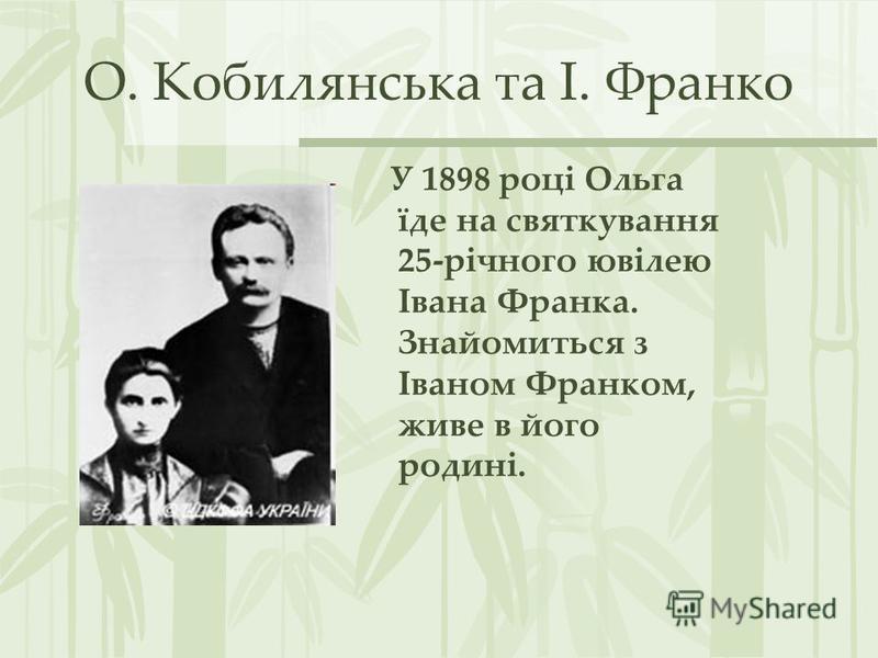О. Кобилянська та І. Франко У 1898 році Ольга їде на святкування 25-річного ювілею Івана Франка. Знайомиться з Іваном Франком, живе в його родині.