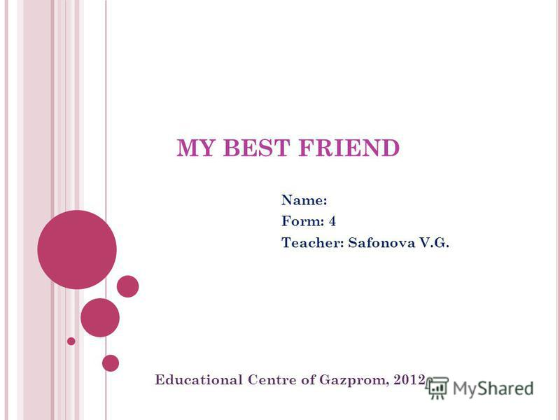 MY BEST FRIEND Name: Form: 4 Teacher: Safonova V.G. Educational Centre of Gazprom, 2012