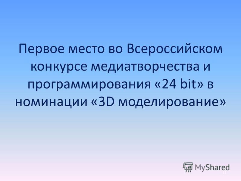 11 Первое место во Всероссийском конкурсе медиатворчества и программирования «24 bit» в номинации «3D моделирование»