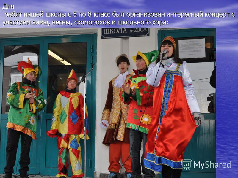 Для ребят нашей школы с 5 по 8 класс был организован интересный концерт с участием зимы, весны, скоморохов и школьного хора: