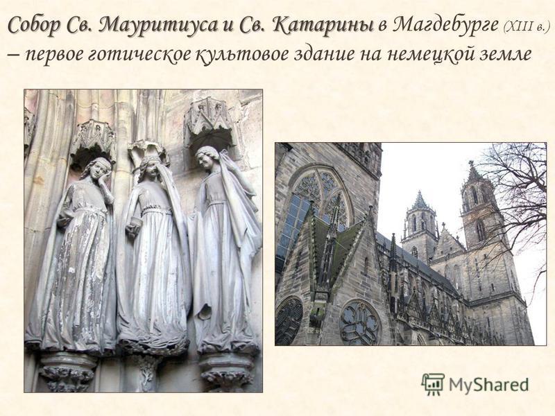 Собор Св. Мауритиуса и Св. Катарины Собор Св. Мауритиуса и Св. Катарины в Магдебурге (XIII в.) – первое готическое культовое здание на немецкой земле Из предмета религиозного культа в романских соборах скульптура превращается в возвышенные и одухотво