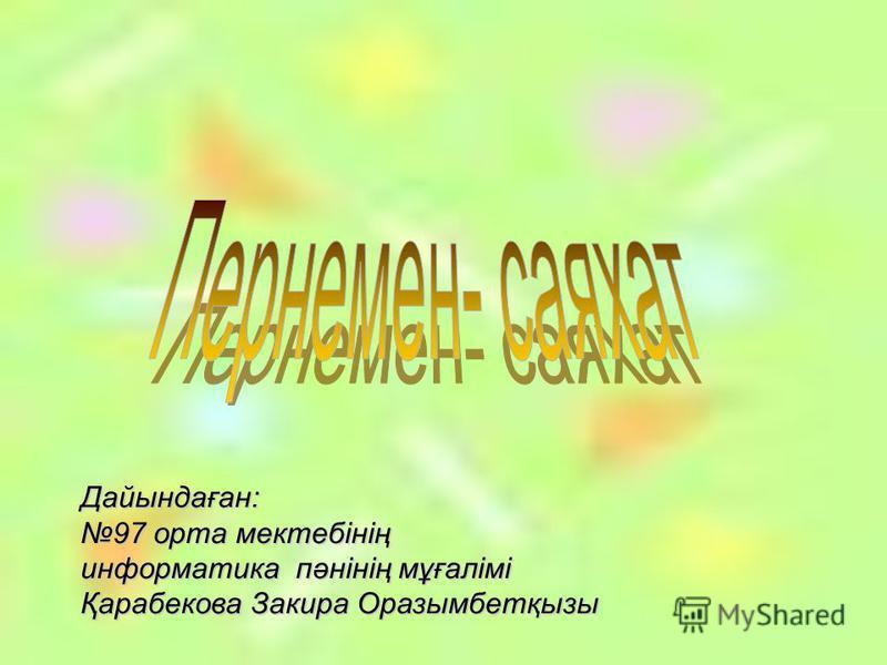 Дайындаған: 97 орта мектебінің информатика пәнінің мұғалімі Қарабекова Закира Оразымбетқызы