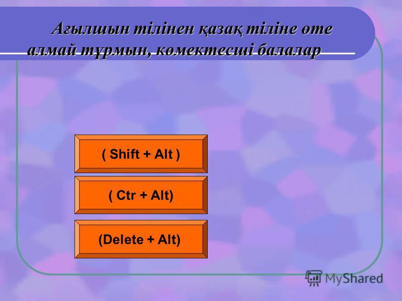 Ағылшын тілінен қазақ тіліне өте алмай тұрмын, көмектесші балалар ( Shift + Alt ) ( Ctr + Alt) (Delete + Alt)