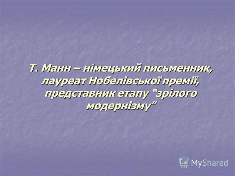 Т. Манн – німецький письменник, лауреат Нобелівської премії, представник етапу зрілого модернізму