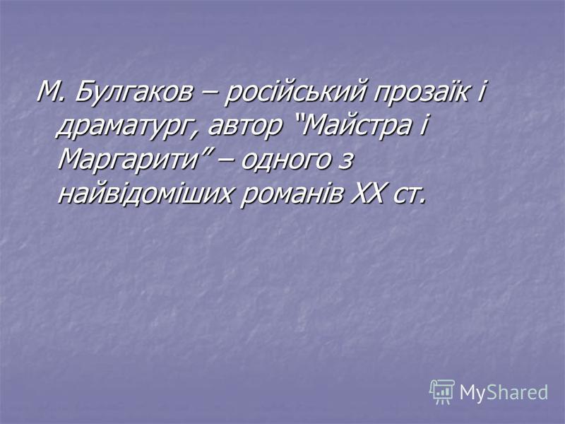М. Булгаков – російський прозаїк і драматург, автор Майстра і Маргарити – одного з найвідоміших романів ХХ ст.