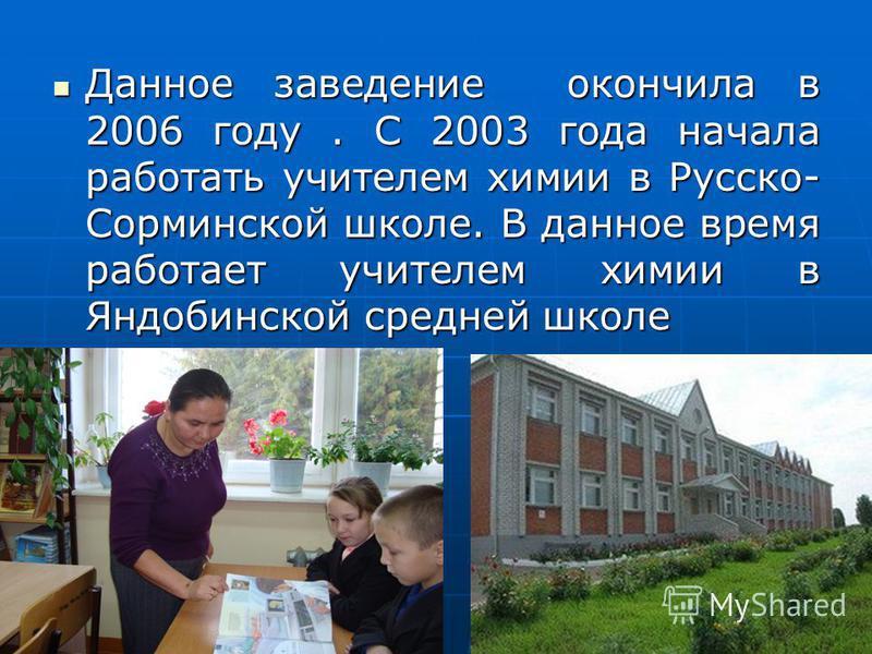Данное заведение окончила в 2006 году. С 2003 года начала работать учителем химии в Русско- Сорминской школе. В данное время работает учителем химии в Яндобинской средней школе Данное заведение окончила в 2006 году. С 2003 года начала работать учител