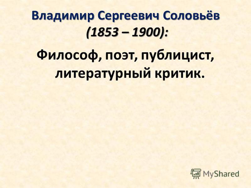 Владимир Сергеевич Соловьёв (1853 – 1900): Философ, поэт, публицист, литературный критик.