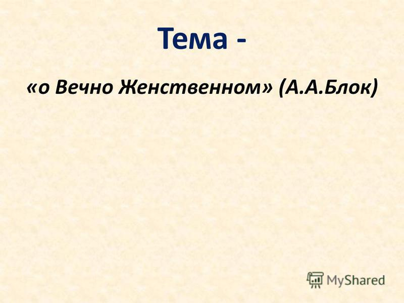 Тема - «о Вечно Женственном» (А.А.Блок)