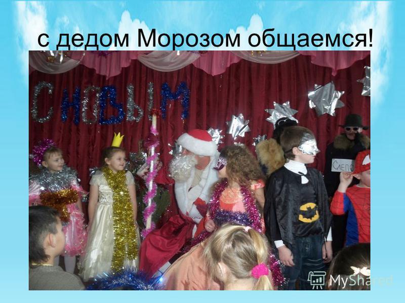 с дедом Морозом общаемся!