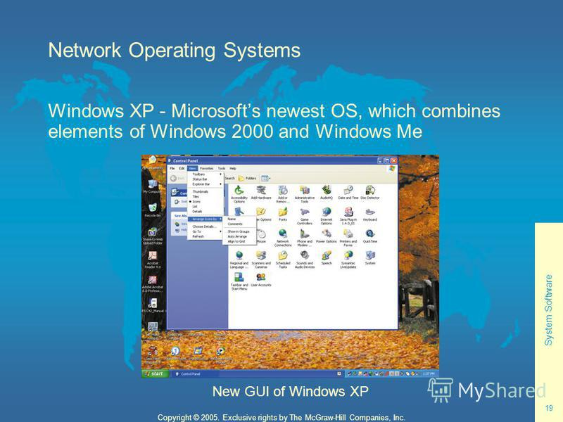 System Software 19 Copyright © 2005. Exclusive rights by The McGraw-Hill Companies, Inc. Network Operating Systems Windows XP - Microsofts newest OS, which combines elements of Windows 2000 and Windows Me New GUI of Windows XP