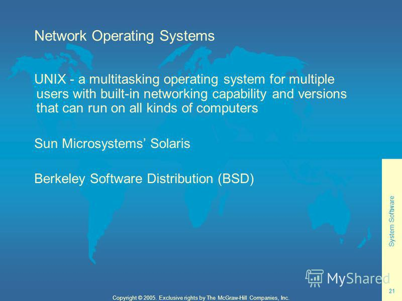 System Software 21 Copyright © 2005. Exclusive rights by The McGraw-Hill Companies, Inc. Network Operating Systems UNIX - a multitasking operating system for multiple users with built-in networking capability and versions that can run on all kinds of