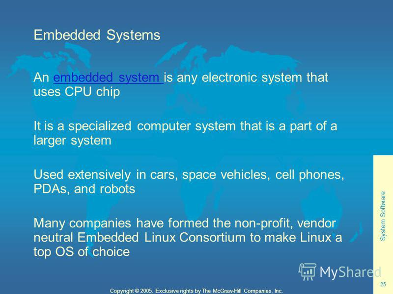 System Software 25 Copyright © 2005. Exclusive rights by The McGraw-Hill Companies, Inc. Embedded Systems An embedded system is any electronic system that uses CPU chipembedded system It is a specialized computer system that is a part of a larger sys