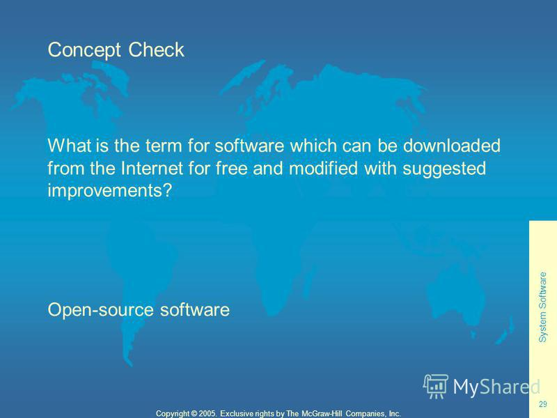 System Software 29 Copyright © 2005. Exclusive rights by The McGraw-Hill Companies, Inc. Concept Check What is the term for software which can be downloaded from the Internet for free and modified with suggested improvements? Open-source software
