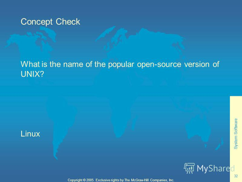System Software 32 Copyright © 2005. Exclusive rights by The McGraw-Hill Companies, Inc. Concept Check What is the name of the popular open-source version of UNIX? Linux