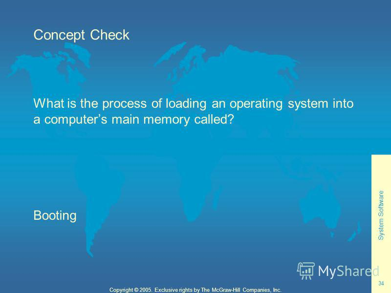 System Software 34 Copyright © 2005. Exclusive rights by The McGraw-Hill Companies, Inc. Concept Check What is the process of loading an operating system into a computers main memory called? Booting