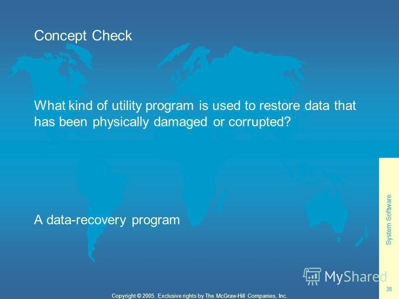 System Software 38 Copyright © 2005. Exclusive rights by The McGraw-Hill Companies, Inc. Concept Check What kind of utility program is used to restore data that has been physically damaged or corrupted? A data-recovery program