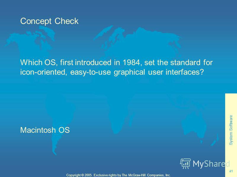 System Software 41 Copyright © 2005. Exclusive rights by The McGraw-Hill Companies, Inc. Concept Check Which OS, first introduced in 1984, set the standard for icon-oriented, easy-to-use graphical user interfaces? Macintosh OS