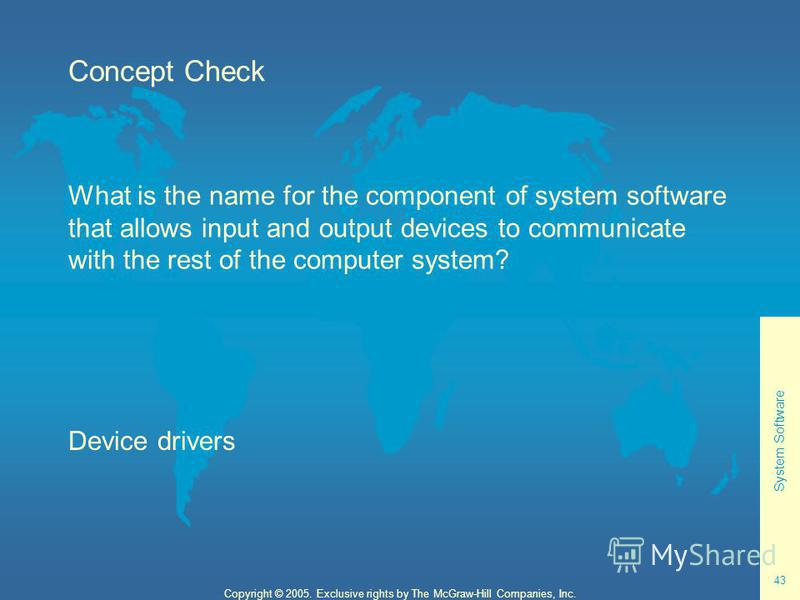 System Software 43 Copyright © 2005. Exclusive rights by The McGraw-Hill Companies, Inc. Concept Check What is the name for the component of system software that allows input and output devices to communicate with the rest of the computer system? Dev
