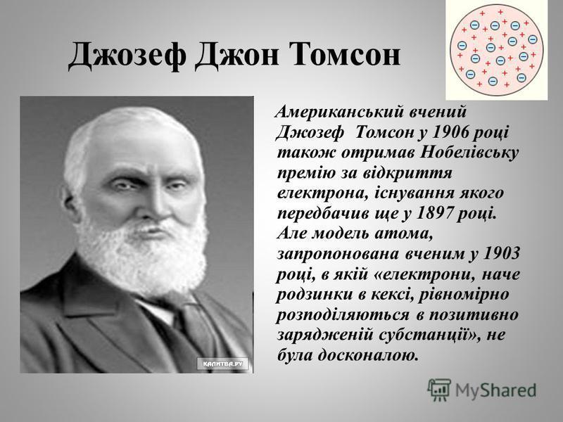 Джозеф Джон Томсон Американський вчений Джозеф Томсон у 1906 році також отримав Нобелівську премію за відкриття електрона, існування якого передбачив ще у 1897 році. Але модель атома, запропонована вченим у 1903 році, в якій «електрони, наче родзинки