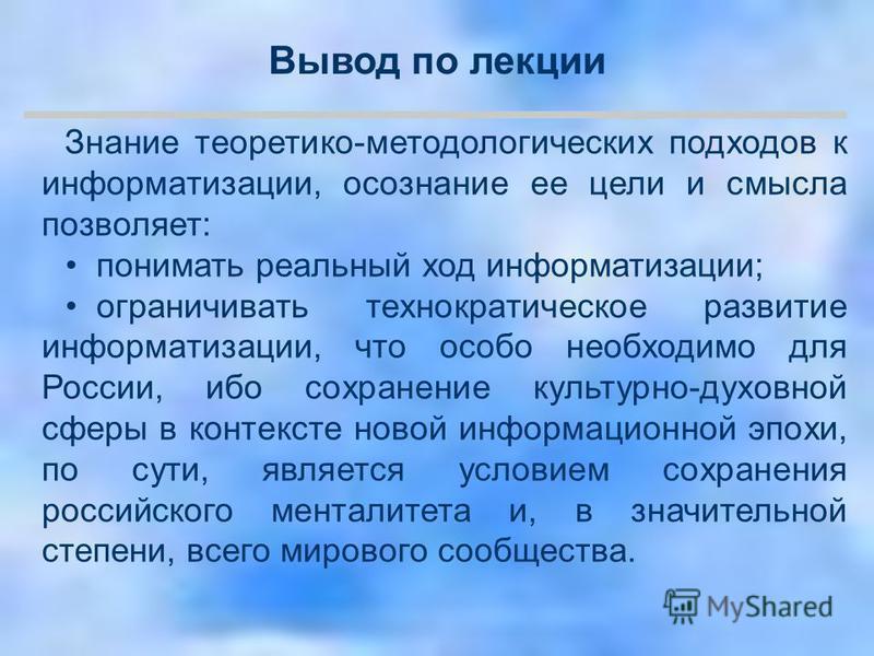 Знание теоретико-методологических подходов к информатизации, осознание ее цели и смысла позволяет: понимать реальный ход информатизации; ограничивать технократическое развитие информатизации, что особо необходимо для России, ибо сохранение культурно-