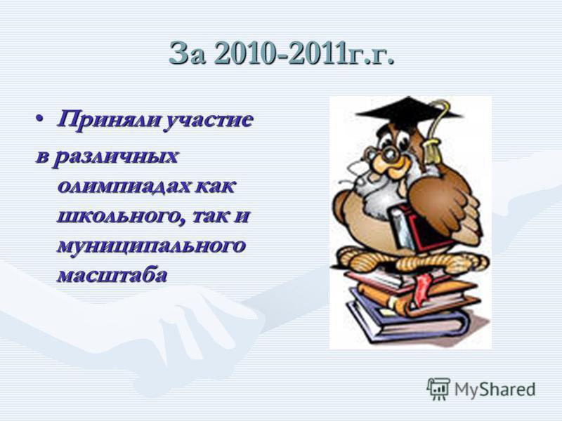 За 2010-2011 г.г. Приняли участие Приняли участие во всех конкурсах, проводимых в школе