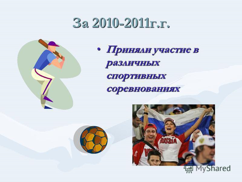 За 2010-2011 г.г. Приняли участие Приняли участие в различных олимпиадах как школьного, так и муниципального масштаба