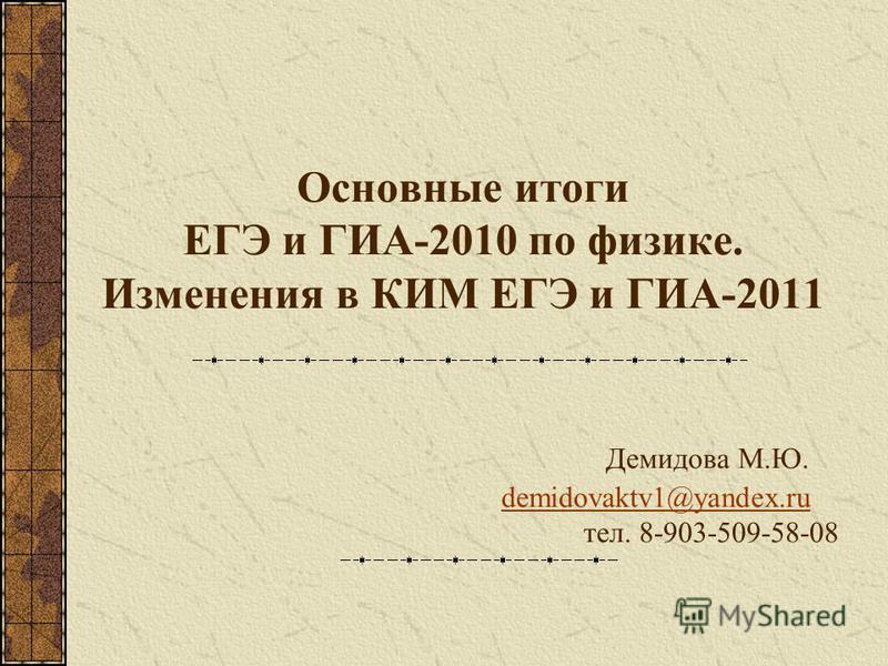 Основные итоги ЕГЭ и ГИА-2010 по физике. Изменения в КИМ ЕГЭ и ГИА-2011 Демидова М.Ю. demidovaktv1@yandex.ru тел. 8-903-509-58-08demidovaktv1@yandex.ru