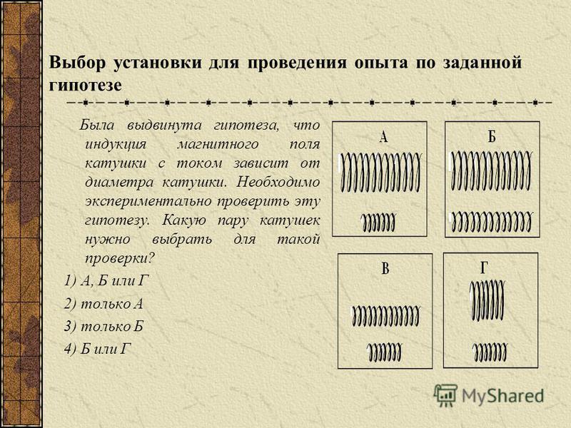 Выбор установки для проведения опыта по заданной гипотезе Была выдвинута гипотеза, что индукция магнитного поля катушки с током зависит от диаметра катушки. Необходимо экспериментально проверить эту гипотезу. Какую пару катушек нужно выбрать для тако
