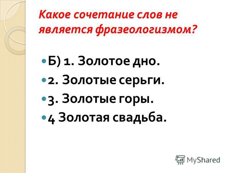 Какое сочетание слов не является фразеологизмом ? Б ) 1. Золотое дно. 2. Золотые серьги. 3. Золотые горы. 4 Золотая свадьба.