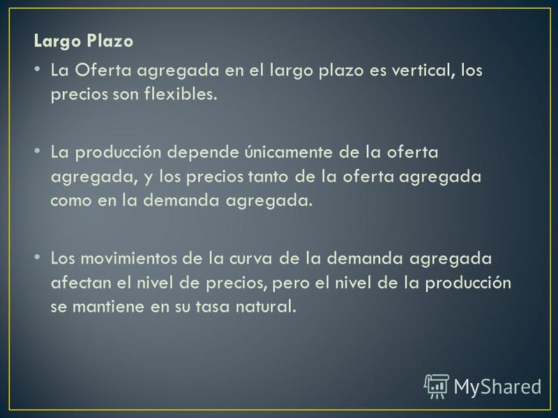 Largo Plazo La Oferta agregada en el largo plazo es vertical, los precios son flexibles. La producción depende únicamente de la oferta agregada, y los precios tanto de la oferta agregada como en la demanda agregada. Los movimientos de la curva de la
