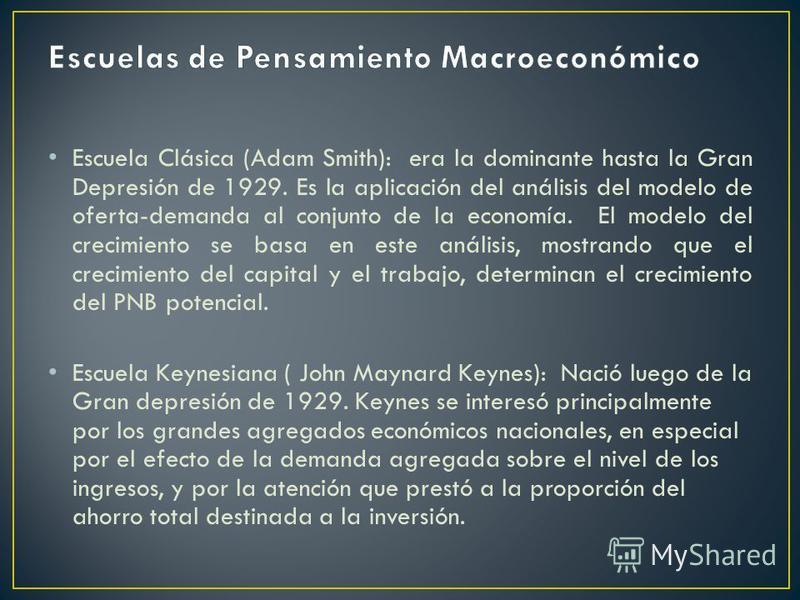 Escuela Clásica (Adam Smith): era la dominante hasta la Gran Depresión de 1929. Es la aplicación del análisis del modelo de oferta-demanda al conjunto de la economía. El modelo del crecimiento se basa en este análisis, mostrando que el crecimiento de