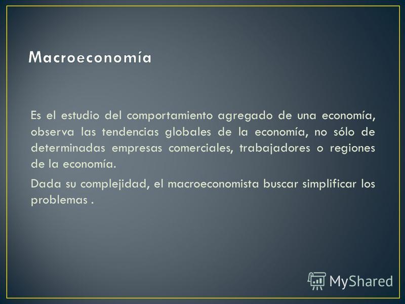 Es el estudio del comportamiento agregado de una economía, observa las tendencias globales de la economía, no sólo de determinadas empresas comerciales, trabajadores o regiones de la economía. Dada su complejidad, el macroeconomista buscar simplifica